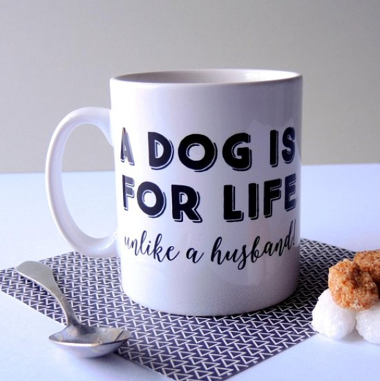 A DOG IS FOR LIFE UNLIKE A HUSBAND MUG - £9.99!